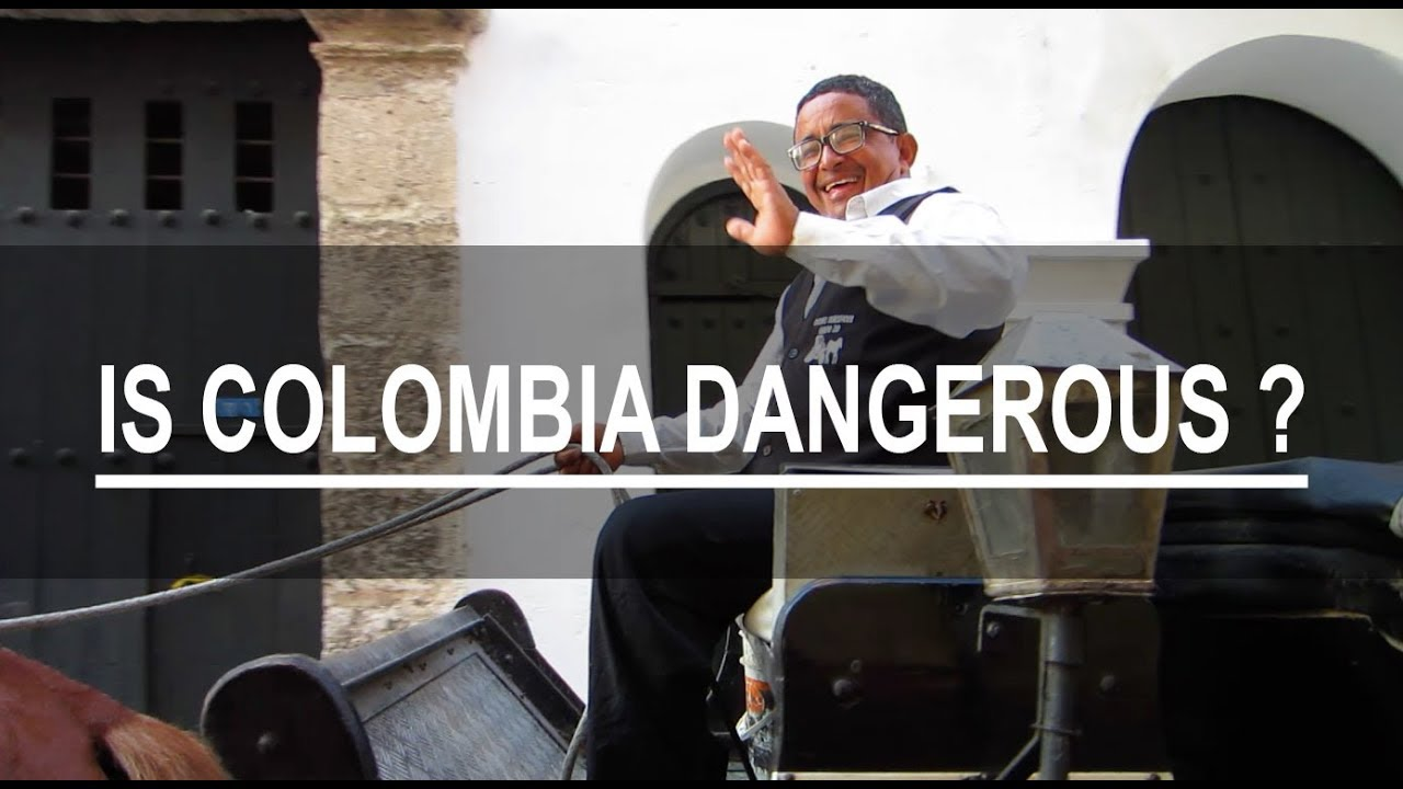 IS COLOMBIA DANGEROUS ?