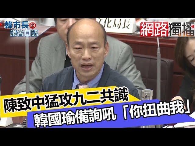 陳致中猛攻九二共識 韓國瑜備詢吼「你扭曲我」《 韓市長的議會日記》