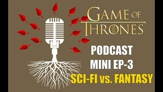 Game of Thrones Podcast Mini Ep 3: Sci Fi or Fantasy