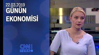 Günün Ekonomisi 22 03 2019 Cuma