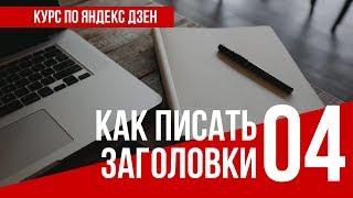 УРОК 4. КАК ПИСАТЬ ЗАГОЛОВКИ. Полный курс по Яндекс Дзен. Заработок в интернете