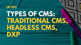 Intro: Types of CMS - Traditional CMS, Headless CMS, DXP