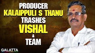 Producer Kalaippuli S Thanu Trashes Vishal & Team