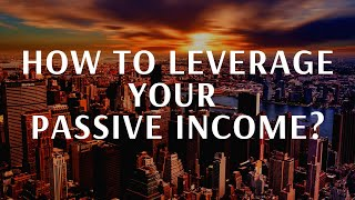 How to leverage your passive income ?