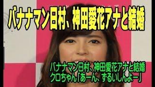 バナナマン日村、神田愛花アナと結婚 クロちゃん「あーん、ずるいしんよ...