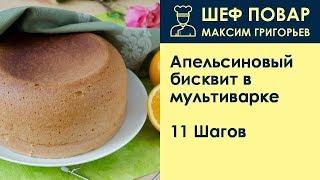 Апельсиновый бисквит в мультиварке . Рецепт от шеф повара Максима Григорьева