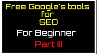 SEO Part III | Free Google's SEO tools | SEO step by step | SEO tools | tools for SEO | free SEO