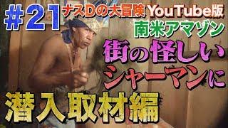 【#21】ナスDの大冒険YouTube版!南米アマゾン街の怪しいシャーマンに潜入取材編/Episode