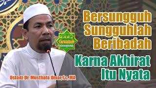 Bersungguh-Sungguh Beribadah karna Akhirat Pasti Ada - Ustadz Dr. Musthafa Umar, Lc. MA.