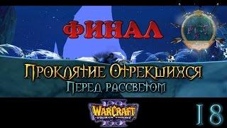 #18 Финал шедевра [Перед рассветом] - Warcraft 3 TFT Проклятие Отрекшихся прохождение