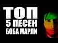ТОП 5 ПЕСЕН БОБА МАРЛИ