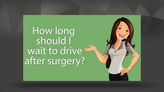 How long do I have to wait to drive after surgery?