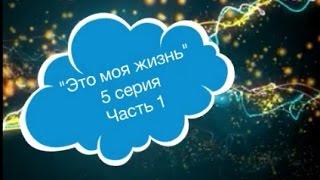 """Сериал- """"Это моя жизнь"""", 5 серия (часть 1)"""