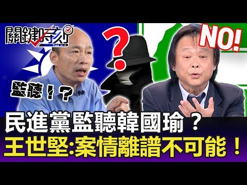 王世堅:民進黨找「情報員」去監聽韓國瑜 案情太離譜 不可能!!-關鍵精華
