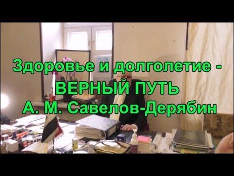 Здоровье и долголетие   ВЕРНЫЙ ПУТЬ  А. М Савелов Дерябин