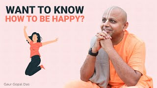 WANT TO KNOW HOW TO BE HAPPY? - GAUR GOPAL DAS