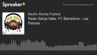 Radio Barça Italia: FC Barcelona - Las Palmas (part 11 di 11) | Associazione Culturale Roma Futura