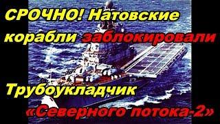 СРОЧНО! НАТОВСКИЕ КОРАБЛИ ЗАБЛОКИРОВАЛИ трубоукладчик «Северного потока 2»