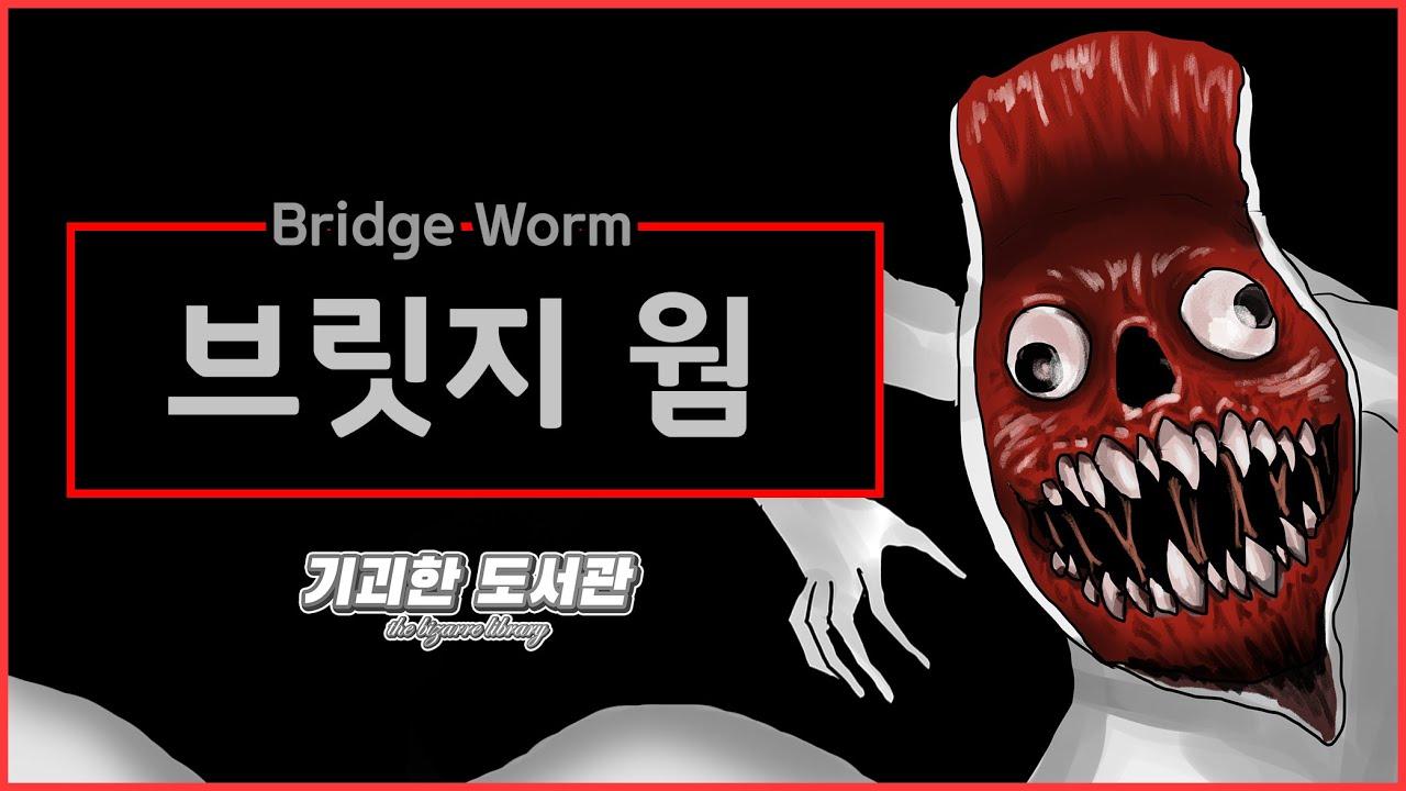 브릿지 웜(Bridge Worm) / 굴다리 조심 / 본격 안면 탈피 전문 초거대 지렁이 괴물