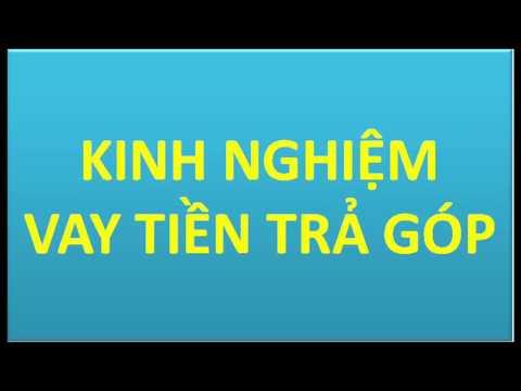 Kinh Nghiem Vay Tien Tra Gop - Phan 1 - Thông Tin Quan Trọng Cần Biết Khi Vay Tiền Trả Góp