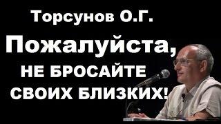 Торсунов О.Г. Пожалуйста, НЕ БРОСАЙТЕ СВОИХ БЛИЗКИХ!