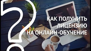 ЛИЦЕНЗИЯ НА ДИСТАНЦИОННОЕ ОБУЧЕНИЕ: как получить образовательную лицензию на онлайн-обучение?