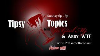 Tipsy Topics with Ya Girl Mj & Abby WTF   S1E2