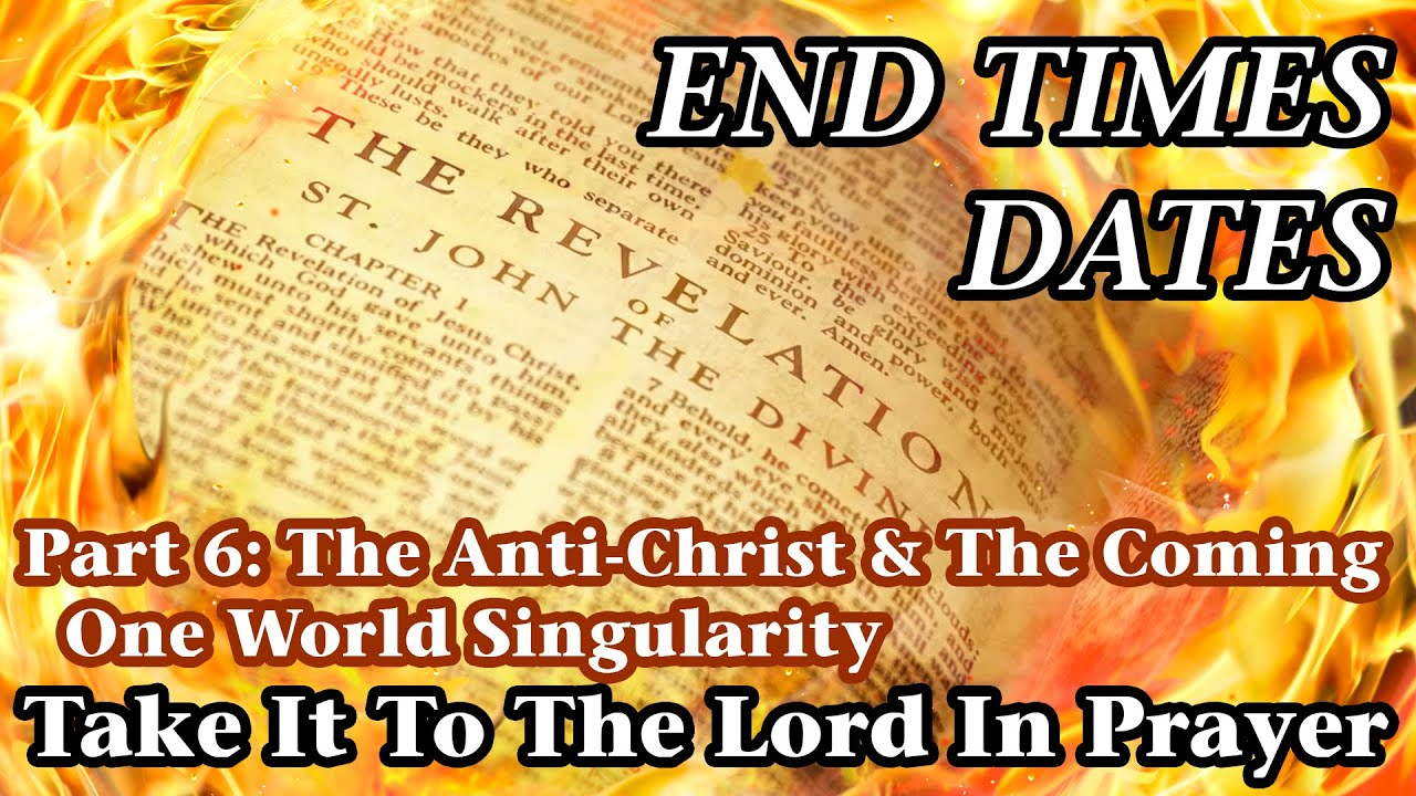 End Times Dates - Take It To The Lord In Prayer Part 6: The Anti-Christ & One World Singularity