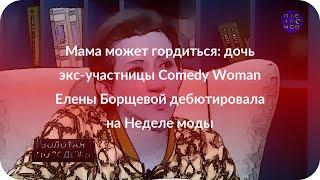 Мама может гордиться: дочь экс-участницы Comedy Woman Елены Борщевой дебютировала на Неделе моды