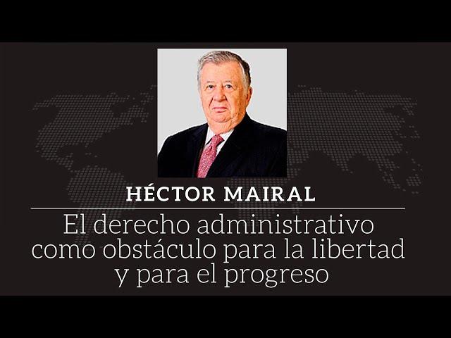 Héctor Mairal - El derecho administrativo como obstáculo para la libertad y el progreso
