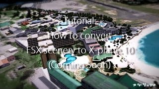 Tutorial - How to convert FSX scenery to X-plane 10 (Coming soon!)