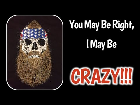 You May Be Right, I May Be CRAZY!!!