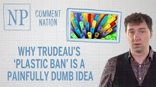 Why Trudeau's 'plastic ban' is a painfully dumb idea