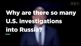 Why Are There So Many U.S. Investigations Into Russia? | Let's Talk| NPR