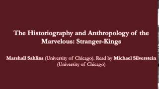 "Marshall Sahlins on ""The Historiography and Anthropology of the Marvelous: Stranger-Kings"""