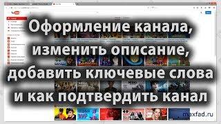 Оформление канала ютуб, изменить описание канала, добавить ключевые слова канала и подтвердить канал