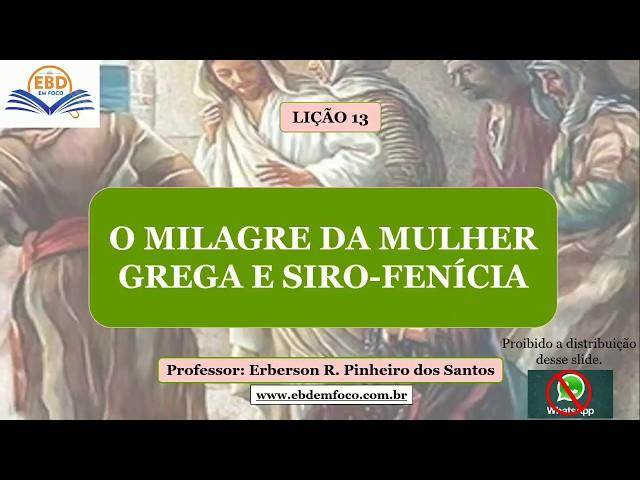 LIÇÃO 13 - O MILAGRE DA MULHER GREGA E SIRO-FENÍCIA
