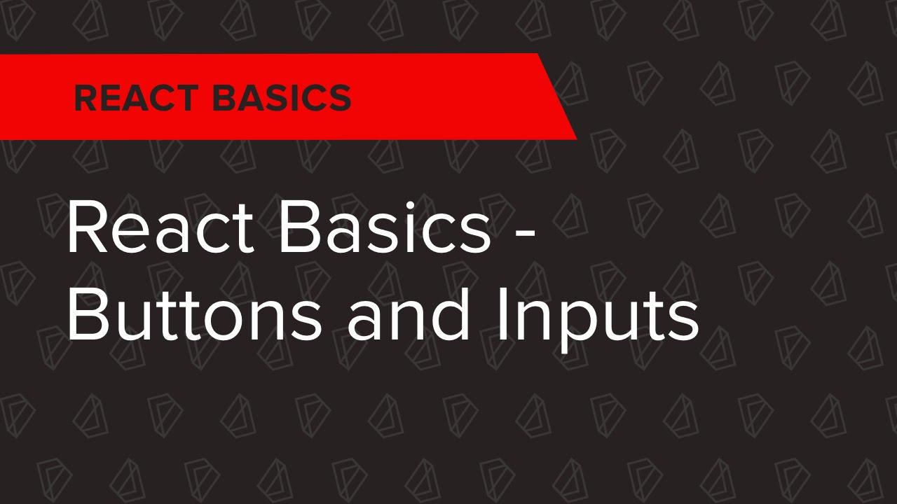 React Basics Ep  2: React Basics - Buttons and Inputs