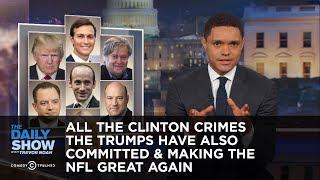 All the Clinton Crimes the Trumps Have Also Committed & Making the NFL Great Again: The Daily Show thumbnail