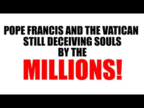 Pope Francis and the Vatican, Still Deceiving Souls By The Millions!