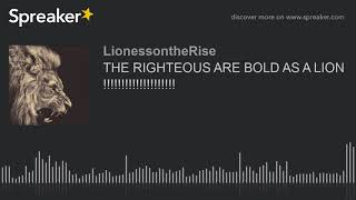 THE RIGHTEOUS ARE BOLD AS A LION !!!!!!!!!!!!!!!!!!!!