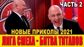 Лига СМЕХА НОВЕЙШИЕ ПРИКОЛЫ 2021 -  БИТВА ТИТАНОВ часть 2