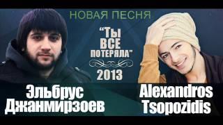 Эльбрус Джанмирзоев и Alexandros Tsopozidis - Ты все потеряла