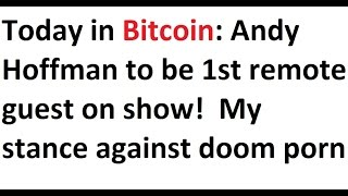 Today in Bitcoin: Andy Hoffman to be 1st remote guest on show!  My rant against doom porn and FUD