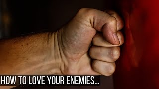 How To Love Your Enemies...