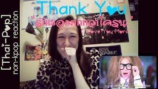 """[Reaction][Non-KPop/Thai-Pop] Thank You- """"Love You More (รักเธอมากกว่าใครนะ)"""""""
