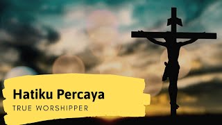 HATIKU PERCAYA- True Worshipers with lyrics.flv