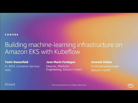 AWS re:Invent 2019: Building machine-learning infrastructure on Amazon EKS with Kubeflow (CON306-R1)