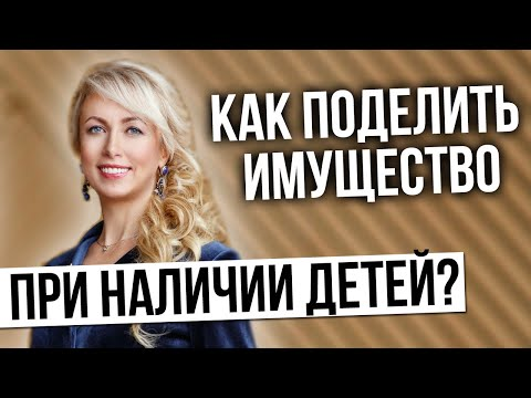 Раздел имущества супругов при наличии детей. Елена Бойцова как поделить имущество при наличии детей?