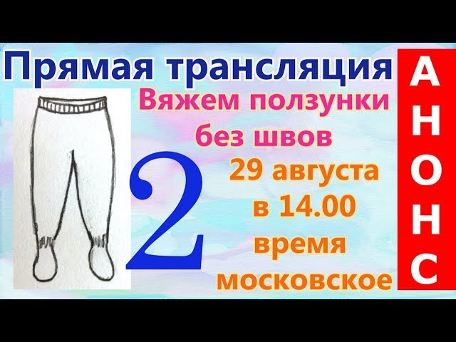 Анонс! Вяжем ползунки без швов спицами. 29.08.17